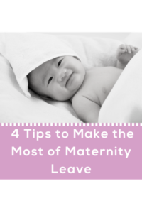 4 Tips To Make the Most of Maternity Leave