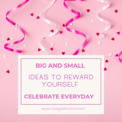 Big and small ideas to reward yourself, celebrate everyday. Rose Gold Mama