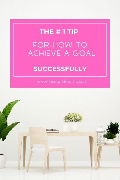 The # 1 Tip For How to Achieve a Goal Successfully | Rose Gold Mama