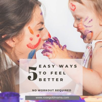 5 Easy Ways To Feel Better For Moms | Rose Gold Mama