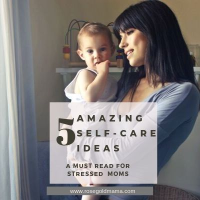 5 Self Care Ideas For Stressed Out Moms  | Rose Gold Mama