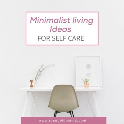 Minimalist Living Ideas For Self-Care  | Rose Gold Mama