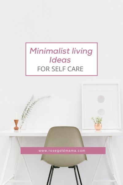 Minimalist Living Ideas For Self-Care | Rose Gold Mama