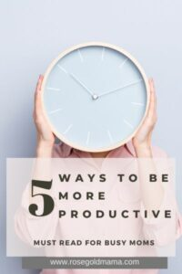 5 Ways To Be More Productive For Busy Moms | Rose Gold Mama