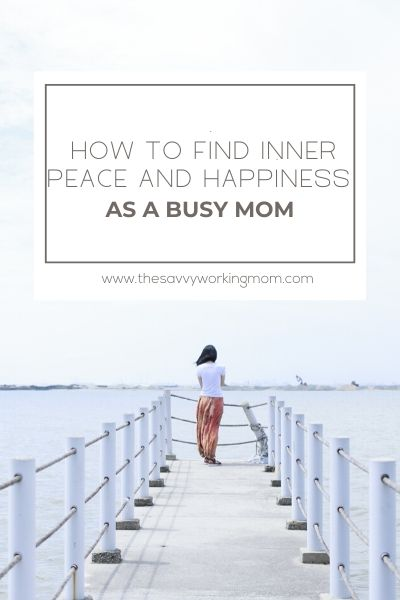 How To Find Inner Peace And Happiness As A Busy Mom