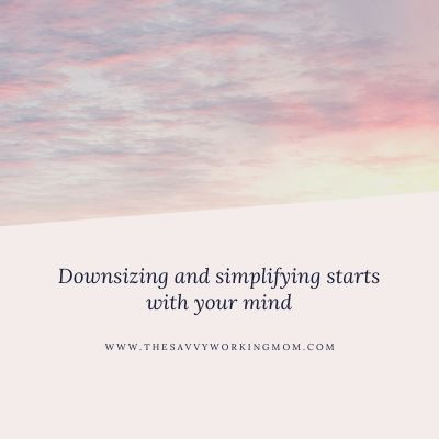Downsizing and simplifying starts with your mind | The Savvy Working Mom