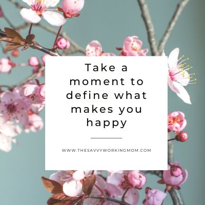 Take A Moment To Define What Makes You Happy | The Savvy Working Mom