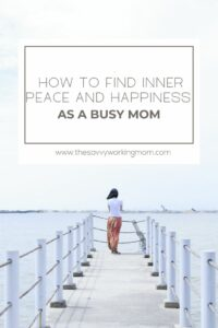 How To Find Inner Peace And Happiness As A Busy Mom | The Savvy Working Mom