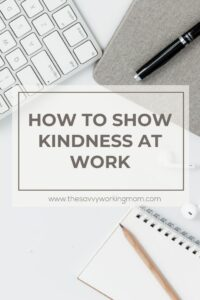 How To Show Kindness At Work | The Savvy Working Mom