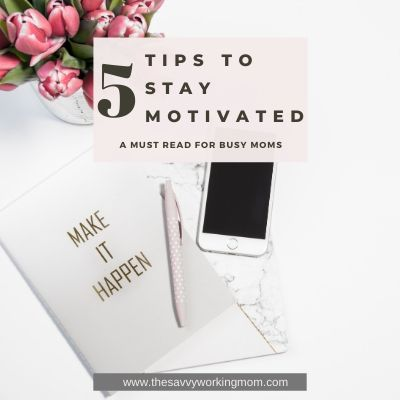 5 Tips to Stay Motivated | The Savvy Working Mom