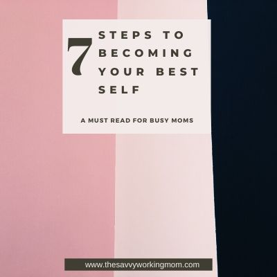 7 Steps To Becoming Your Best Self | The Savvy Working Mom