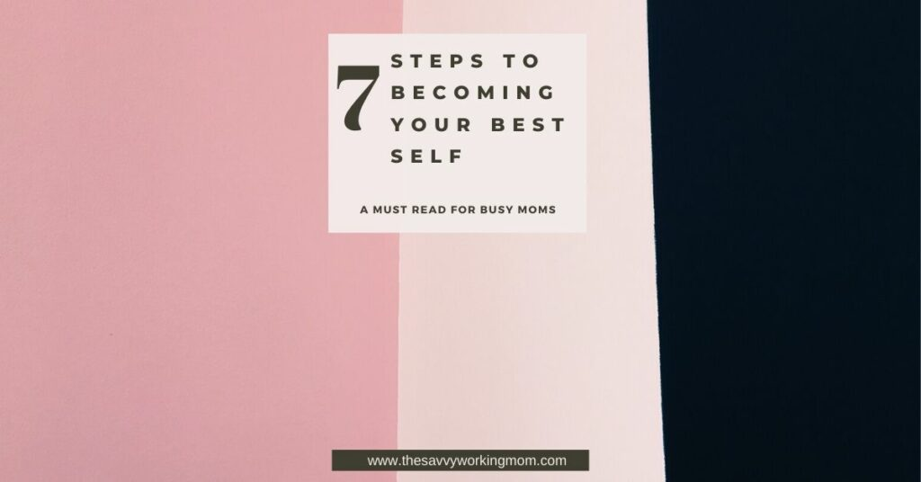 7 Steps To Becoming Your Best Self   The Savvy Working Mom