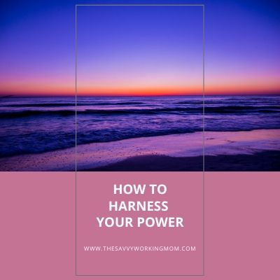 How To Harness Your Power | The Savvy Working Mom