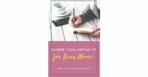 Number 1 Goal Writing Tip for Busy Moms