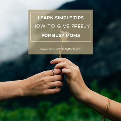 How To Give Freely | The Savvy Working Mom