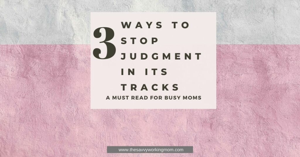 3 Ways To Stop Judgment In Its Tracks | The Savvy Working Mom