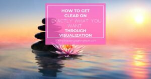 How to Get Clear on Exactly What You Want Through Visualization