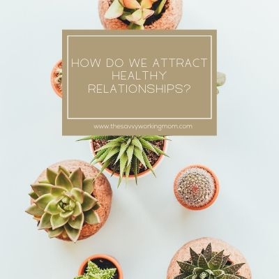 How Do We Attract Healthy Relationships? | The Savvy Working Mom