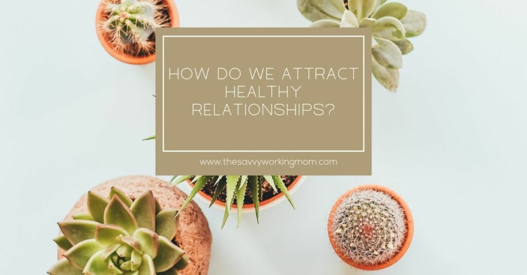 How Do We Attract Healthy Relationships?   The Savvy Working Mom