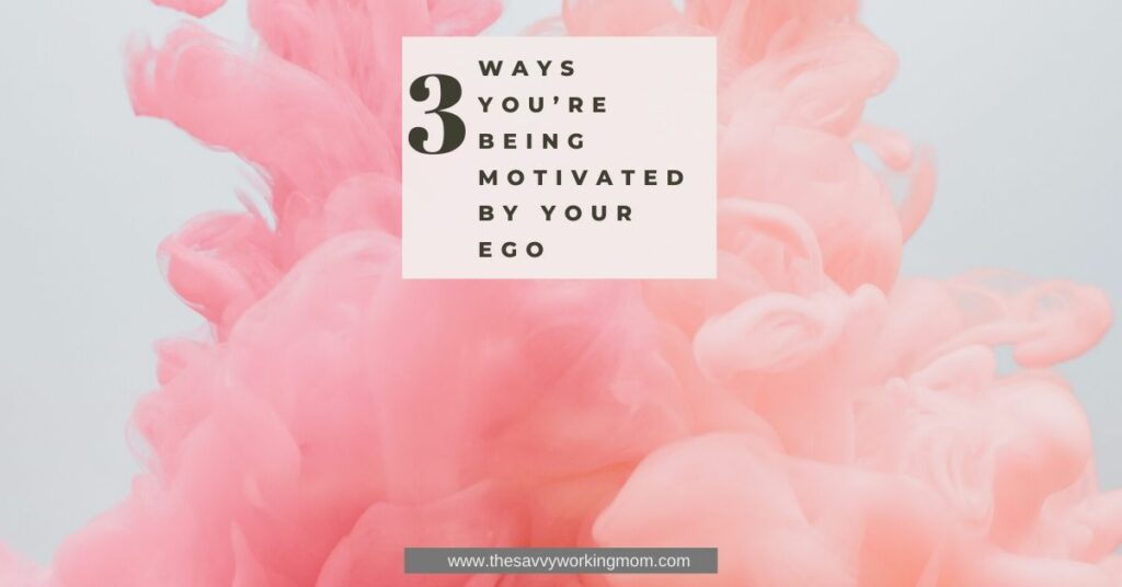 3 Ways You're Being Motivated By Your Ego | The Savvy Working Mom