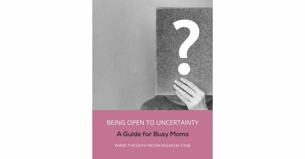 Being Open to Uncertainty | The Savvy Working Mom