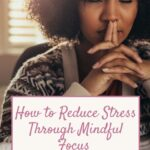 How to Reduce Stress Through Mindful Focus | The Savvy Working Mom
