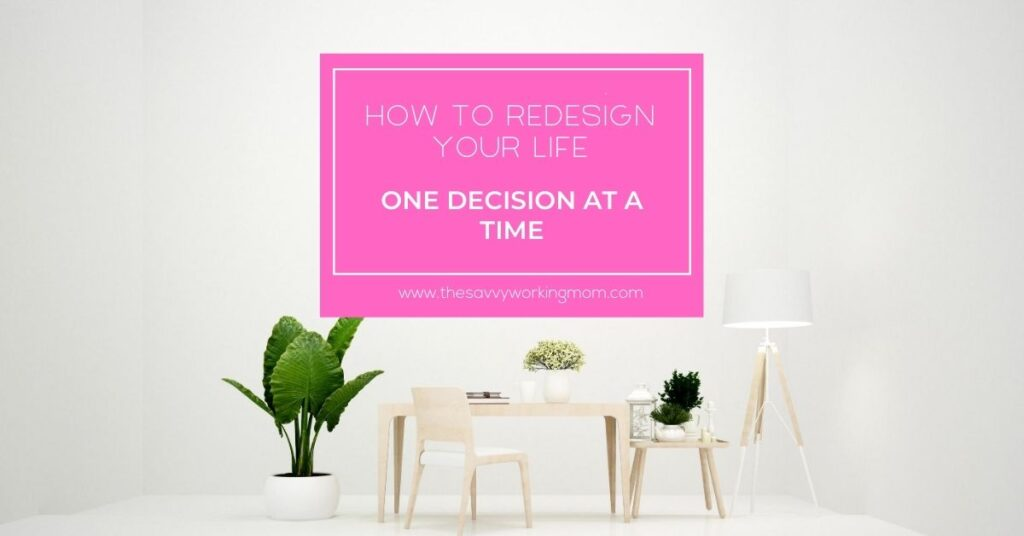 How to Redesign Your Life, One Decision at a Time | The Savvy Working Mom