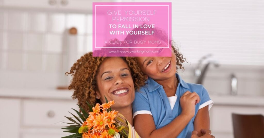 Give Yourself Permission To Fall In Love With Yourself | The Savvy Working Mom