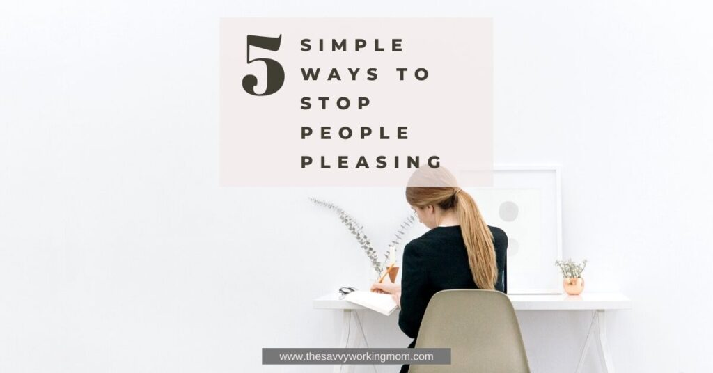 5 Simple Ways To Stop People Pleasing | The Savvy Working Mom