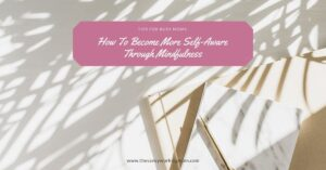 How To Become More Self-Aware Through Mindfulness
