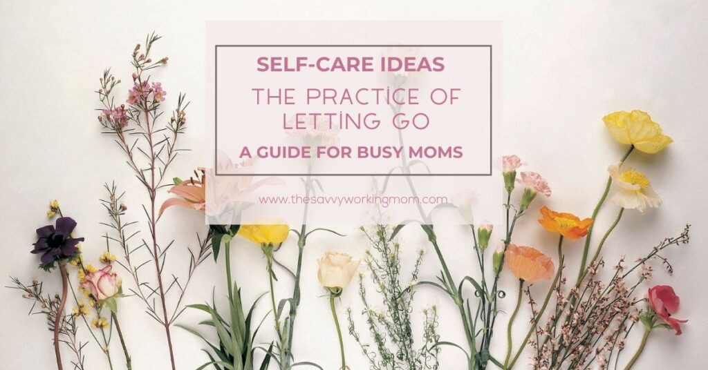 The Practice of letting go | The Savvy Working Mom