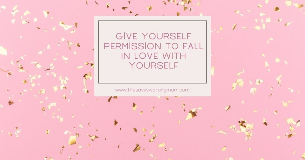 Give Yourself Permission To Fall In Love With Yourself   The Savvy Working Mom-2
