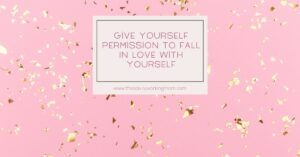 Give Yourself Permission To Fall In Love With Yourself