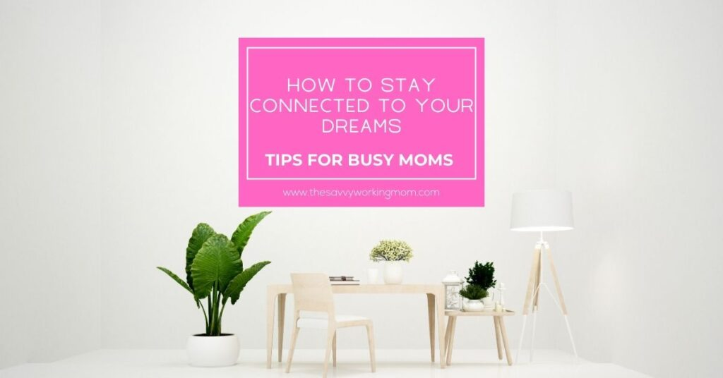 How To STAY Connected To Your Dreams | The Savvy Working Mom