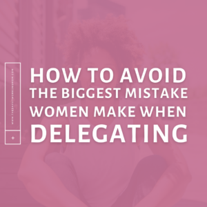How To Avoid The Biggest Mistake Women Make When Delegating