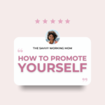 How to Promote Yourself - The Savvy Working Mom