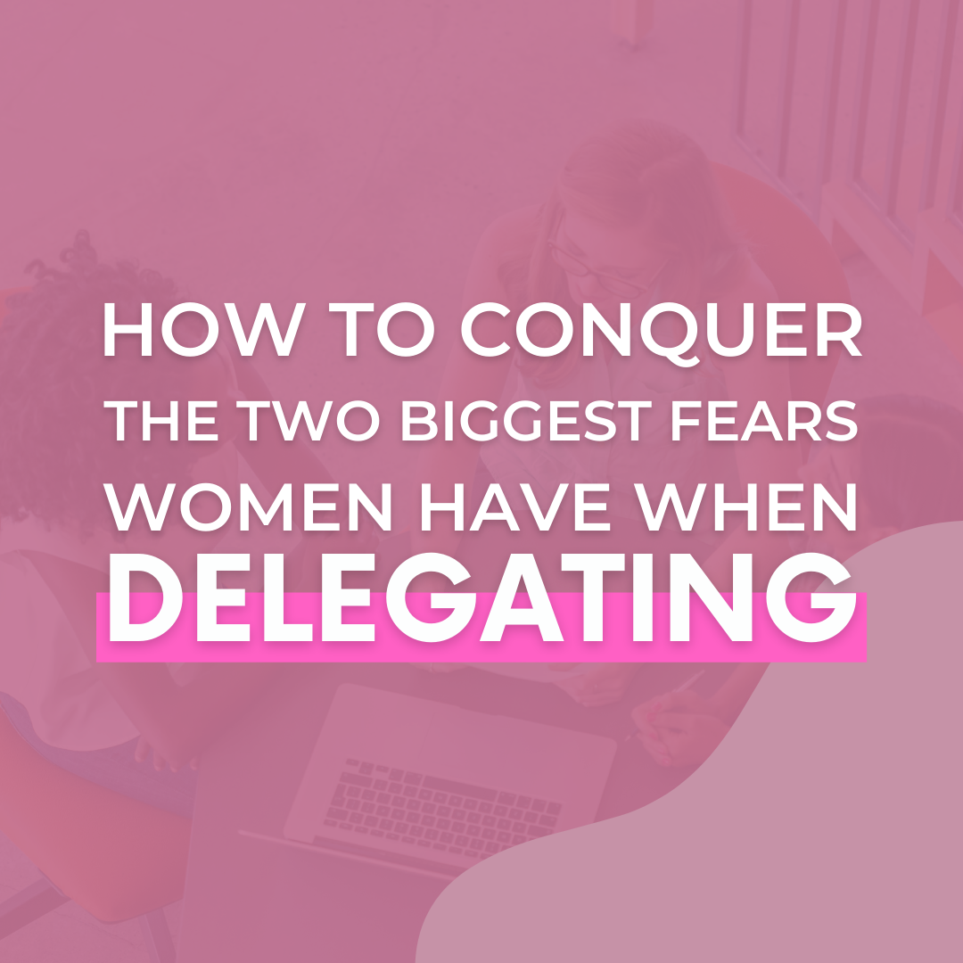 How To Conquer The Two Biggest Fears Women Have When Delegating