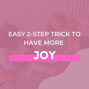 Easy 2-Step Trick to Have More Joy
