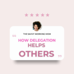 How Delegation Helps Others - The Savvy Working Mom