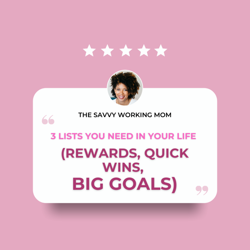 3 Lists You Need in Your Life (Rewards, Quick Wins, Big Goals) - - The Savvy Working Mom