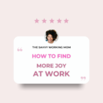 How to Find More Joy at Work - The Savvy Working Mom